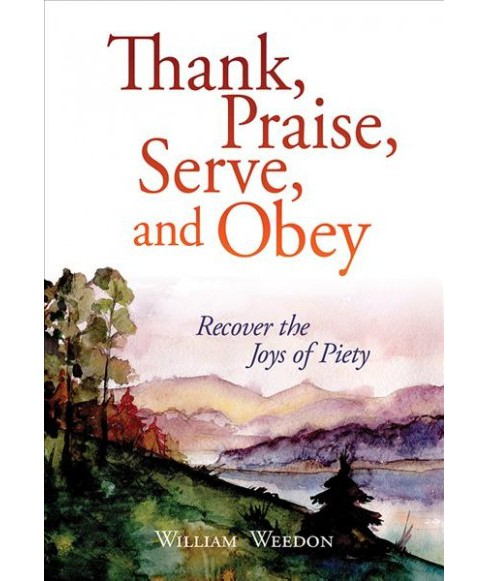 Thank, Praise, Serve, and Obey : The Joys of Piety -  by William Weedon (Paperback) - image 1 of 1