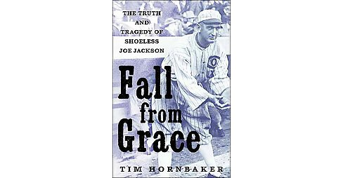 Fall from Grace : The Truth and Tragedy of 'Shoeless Joe' Jackson (Hardcover) (Tim Hornbaker) - image 1 of 1