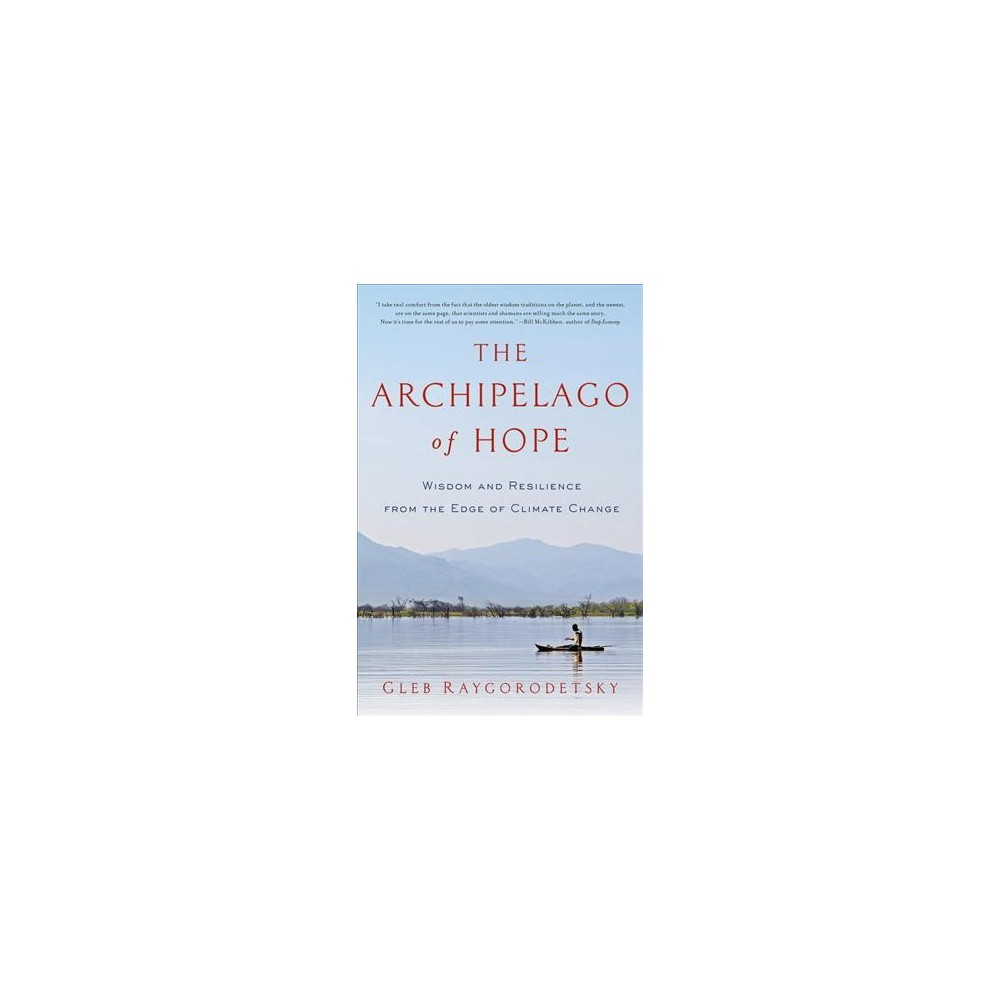 Archipelago of Hope : Wisdom and Resilience from the Edge of Climate Change - (Hardcover)
