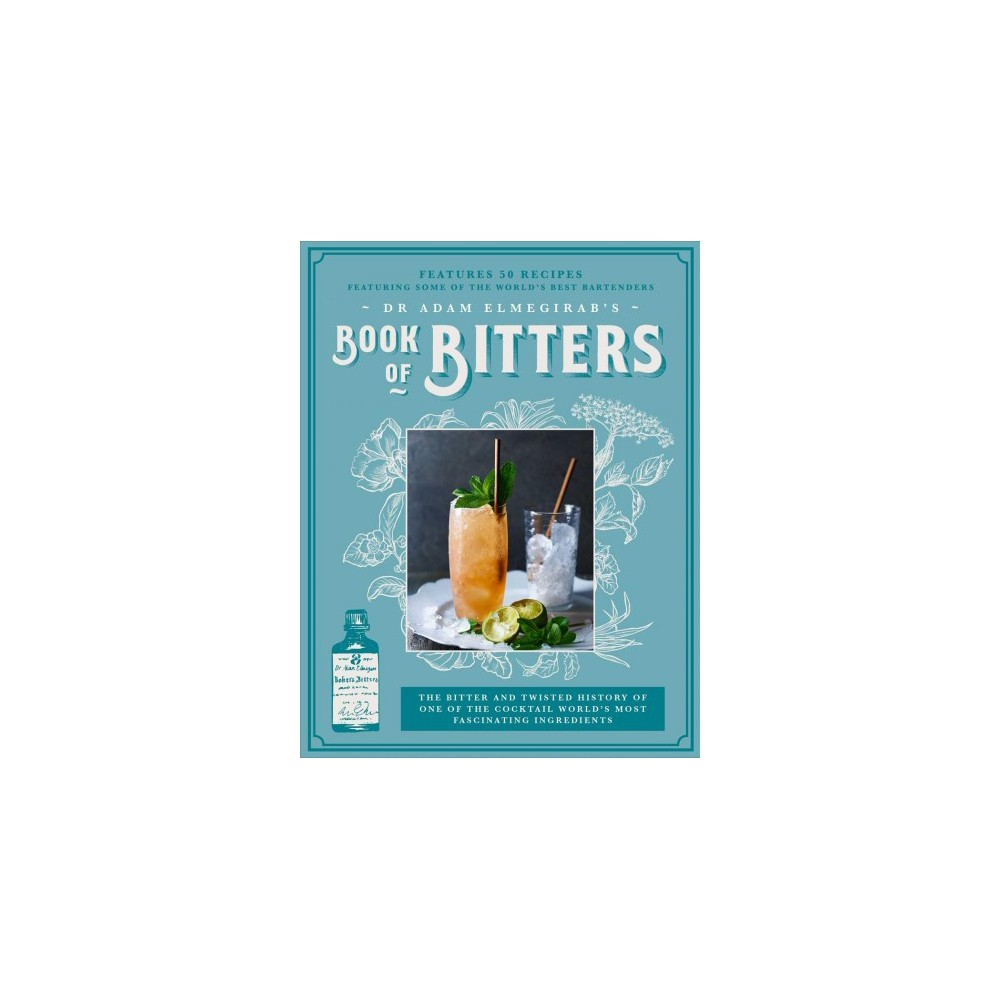 Dr. Adam Elmegirab's Book of Bitters : The Bitter and Twisted History of One of the Cocktail