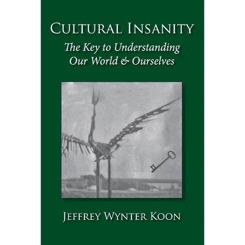 Cultural Insanity, the Key to Understanding Our World & Ourselves - by  Jeffrey Wynter Koon (Paperback) - image 1 of 1