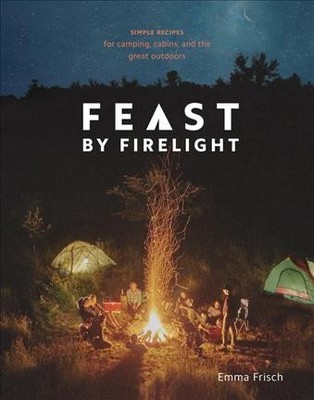 Feast by Firelight : Simple Recipes for Camping, Cabins, and the Great Outdoors - (Hardcover)