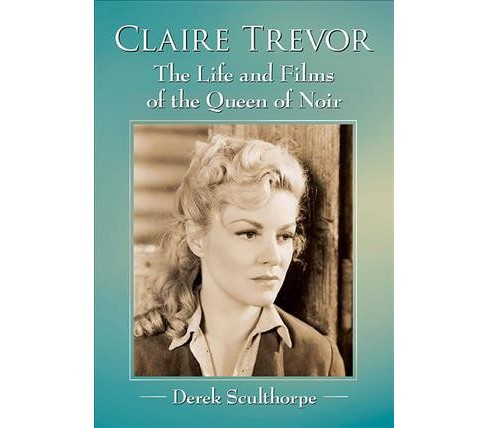 Claire Trevor : The Life and Films of the Queen of Noir -  by Derek Sculthorpe (Paperback) - image 1 of 1