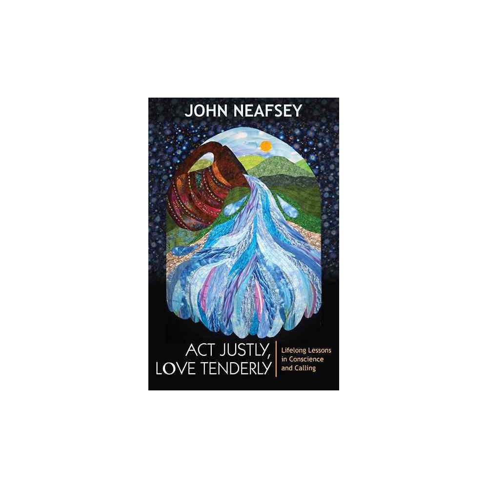 Act Justly, Love Tenderly : Lifelong Lessons in Conscience and Calling (Paperback) (John Neafsey)