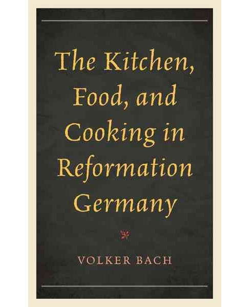 Kitchen, Food, and Cooking in Reformation Germany (Hardcover) (Volker Bach) - image 1 of 1