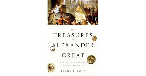 Treasures of Alexander the Great : How One Man's Wealth Shaped the World (Hardcover) (Frank Lee Holt) - image 1 of 1