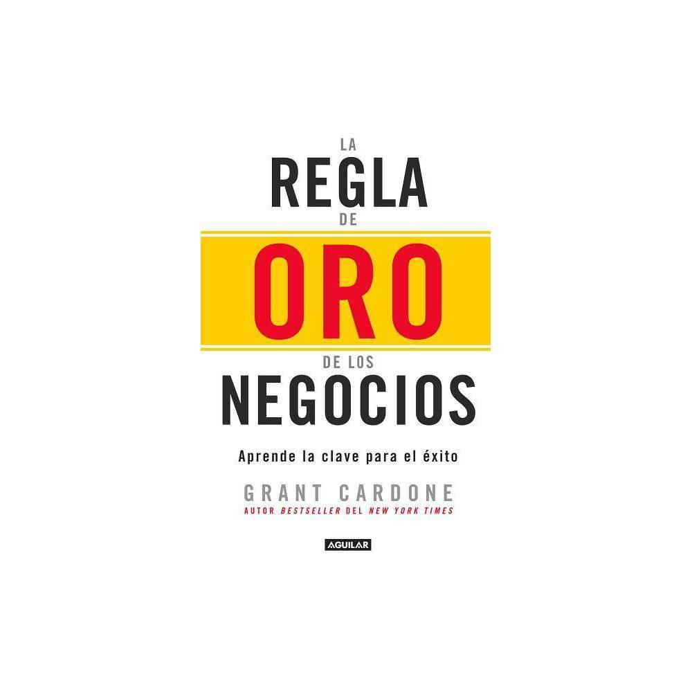 La Regla De Oro De Los Negocios Aprende La Clave Del Xito The 10x Rule The Only Difference Between Success And Failure By Grant Cardone