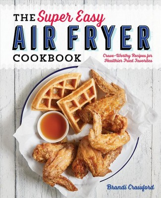Super Easy Air Fryer Cookbook : Crave-Worthy Recipes for Healthier Fried Favorites - (Paperback)