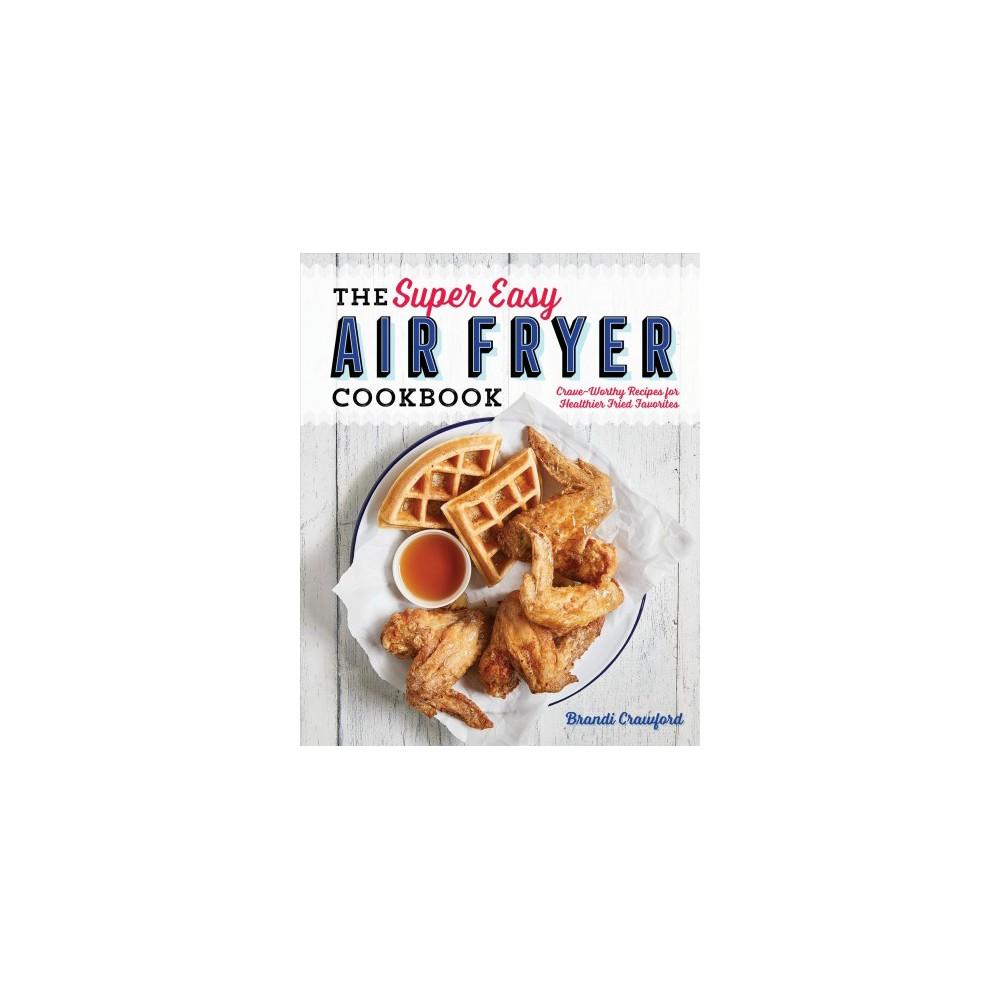 Super Easy Air Fryer Cookbook : Crave-Worthy Recipes for Healthier Fried Favorites - (Paperback)