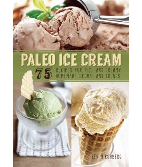 Paleo Ice Cream : 75 Recipes for Rich and Creamy Homemade Scoops and Treats (Paperback) (Ben Hirshberg) - image 1 of 1