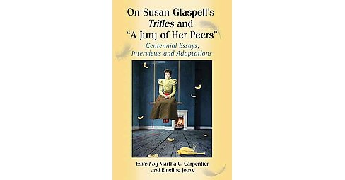 "On Susan Glaspell's Trifles and ""A Jury of Her Peers"" : Centennial Essays, Interviews and Adaptations - image 1 of 1"