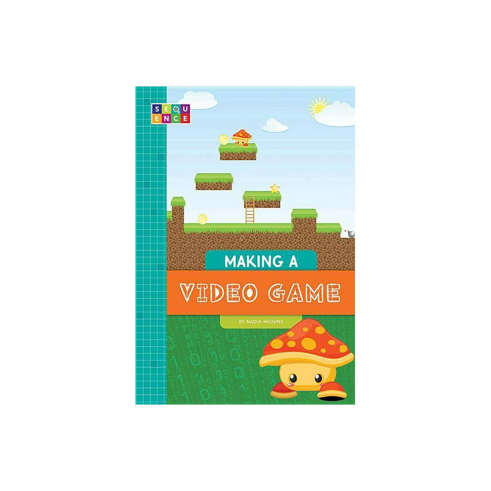 Making a Video Game - (Sequence Entertainment) by Nadia Higgins (Paperback)