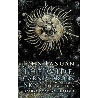 The Wide, Carnivorous Sky and Other Monstrous Geographies - by  John Langan (Hardcover)