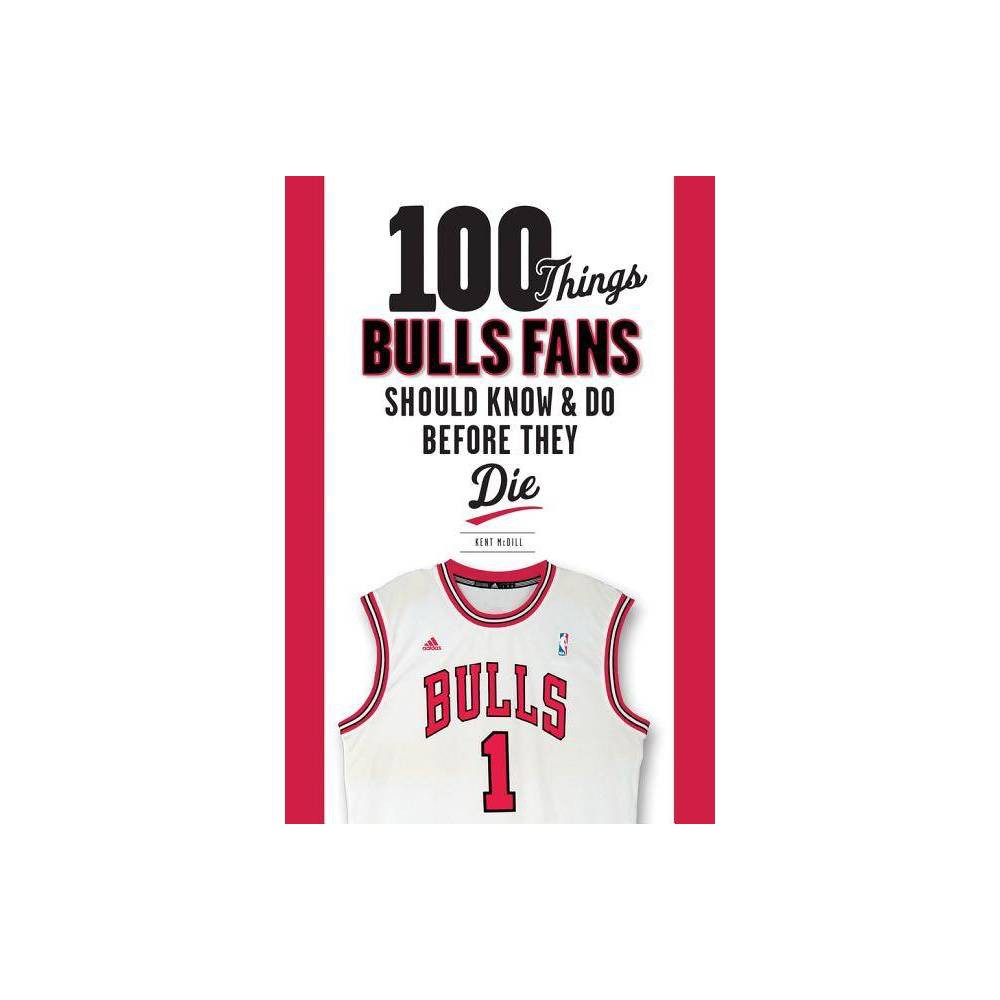 100 Things Bulls Fans Should Know & Do Before They Die - (100 Things... Fans Should Know & Do Before They Die) by Kent MCDILL (Paperback)