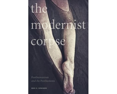 Modernist Corpse : Posthumanism and the Posthumous -  by Erin E. Edwards (Paperback) - image 1 of 1