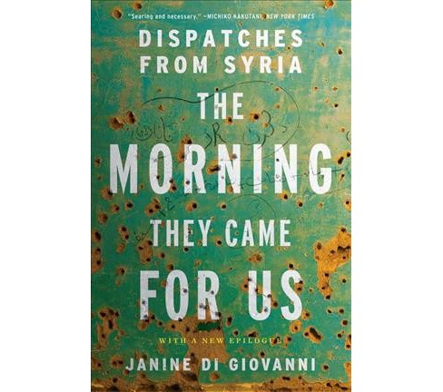 Morning They Came for Us : Dispatches from Syria (Reprint) (Paperback) (Janine Di Giovanni) - image 1 of 1