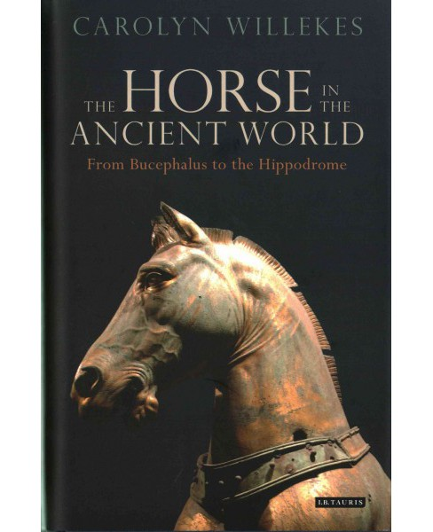 Horse in the Ancient World : From Bucephalus to the Hippodrome (Hardcover) (Carolyn Willekes) - image 1 of 1
