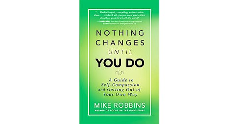 Nothing Changes Until You Do : A Guide to Self-Compassion and Getting Out of Your Own Way (Paperback) - image 1 of 1