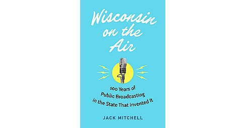 Wisconsin on the Air : 100 Years of Public Broadcasting in the State That Invented It (Hardcover) (Jack - image 1 of 1