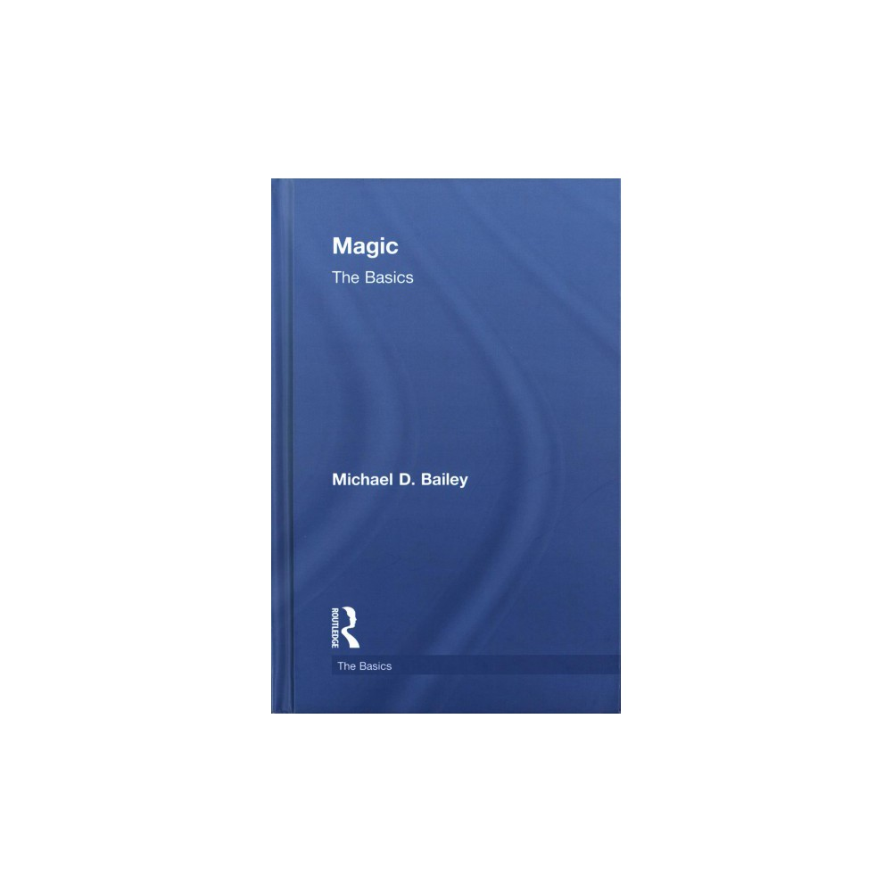 Magic : The Basics - (The Basics) by Michael D. Bailey (Hardcover)