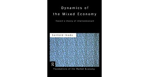 Dynamics of the Mixed Economy : Toward a Theory of Interventionism (Paperback) (Sanford Ikeda) - image 1 of 1