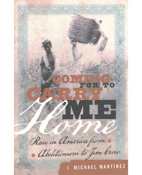 Coming for to Carry Me Home : Race in America from Abolitionism to Jim Crow (Reprint) (Paperback) (J. - image 1 of 1