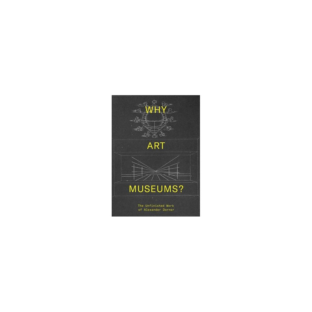 Why Art Museums? : The Unfinished Work of Alexander Dorner - (Hardcover)