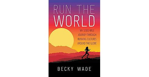 Run the World : My 3,500-Mile Journey Through Running Cultures Around the Globe (Paperback) (Becky Wade) - image 1 of 1