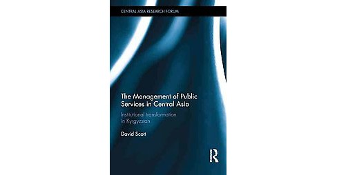Management of Public Services in Central Asia : Institutional Transformation in Kyrgyzstan (Hardcover) - image 1 of 1