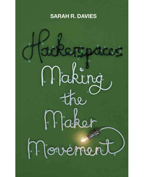 Hackerspaces : Making the Maker Movement (Hardcover) (Sarah R. Davies) - image 1 of 1