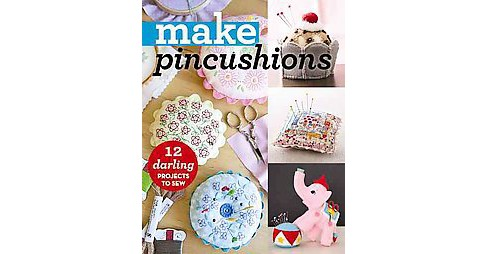 Make Pincushions : 12 Darling Projects to Sew (Paperback) - image 1 of 1