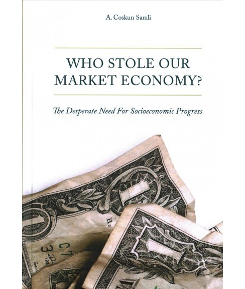 Who Stole Our Market Economy? : The Desperate Need for Socioeconomic Progress -  (Hardcover) - image 1 of 1