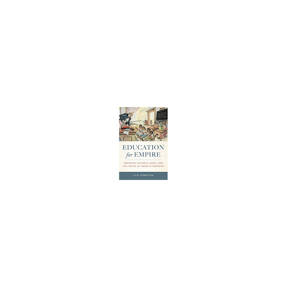 Education for Empire : American Schools, Race, and the Paths of Good Citizenship (Paperback) (Clif