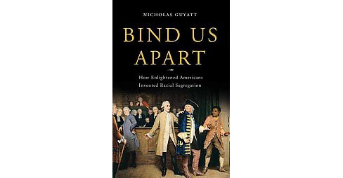Bind Us Apart : How Enlightened Americans Invented Racial Segregation (Hardcover) (Nicholas Guyatt) - image 1 of 1