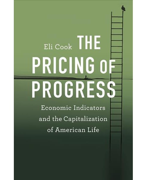 Pricing of Progress : Economic Indicators and the Capitalization of American Life (Hardcover) (Eli Cook) - image 1 of 1