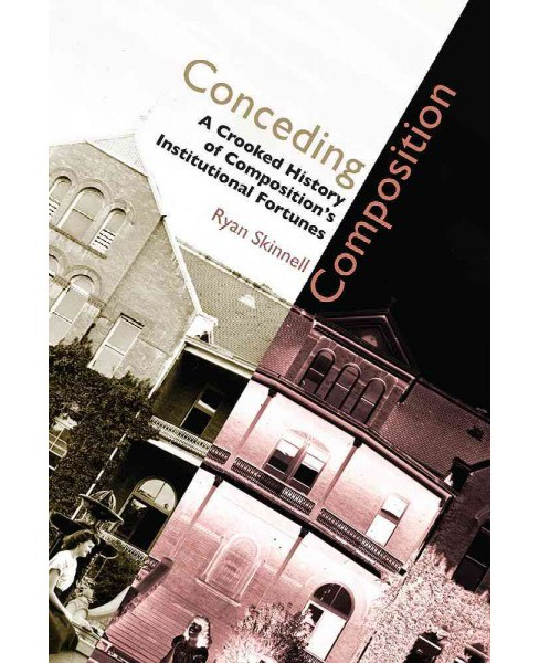 Conceding Composition : A Crooked History of Composition's Institutional Fortunes (Paperback) (Ryan - image 1 of 1