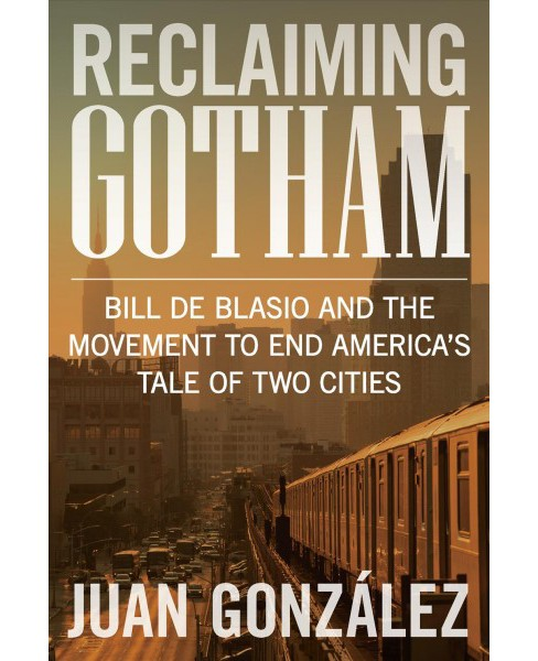 Reclaiming Gotham : Bill De Blasio and the Movement to End America's Tale of Two Cities -  (Hardcover) - image 1 of 1