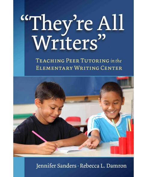 They're All Writers : Teaching Peer Tutoring in the Elementary Writing Center (Paperback) (Jennifer - image 1 of 1