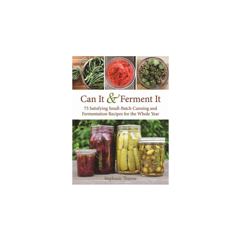 Can It & Ferment It : More Than 75 Satisfying Small-Batch Canning and Fermentation Recipes for the Whole