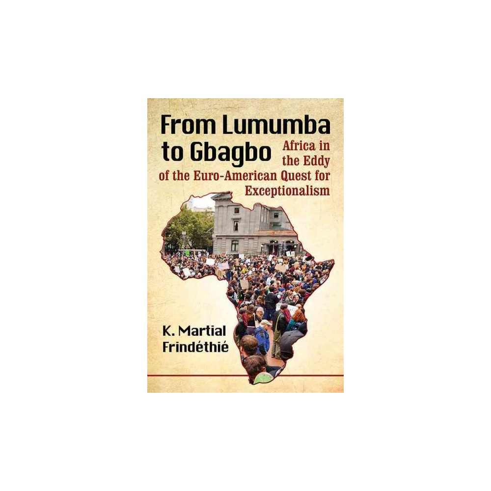 From Lumumba to Gbagbo : Africa in the Eddy of the Euro-American Quest for Exceptionalism (Paperback)