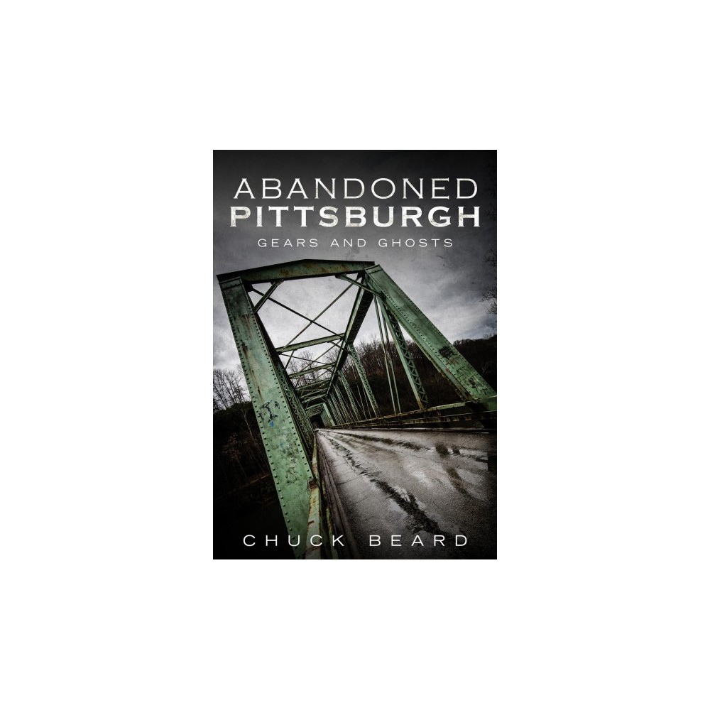 Abandoned Pittsburgh : Gears and Ghosts - (Paperback)