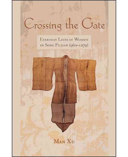 Crossing the Gate : Everyday Lives of Women in Song Fujian (960-1279) (Hardcover) (Man Xu) - image 1 of 1