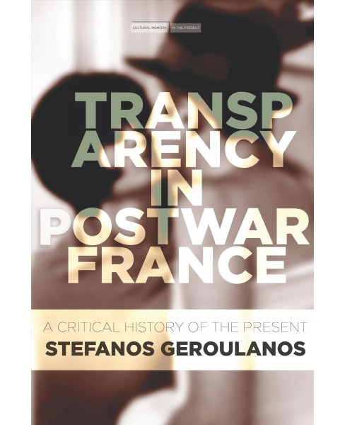 Transparency in Postwar France : A Critical History of the Present (Paperback) (Stefanos Geroulanos) - image 1 of 1