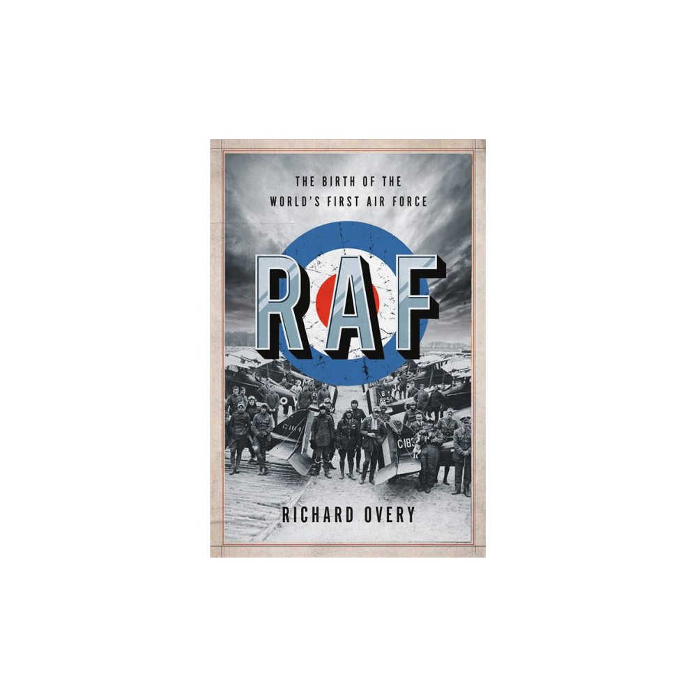 Raf : The Birth of the World's First Air Force - by Richard Overy (Hardcover)