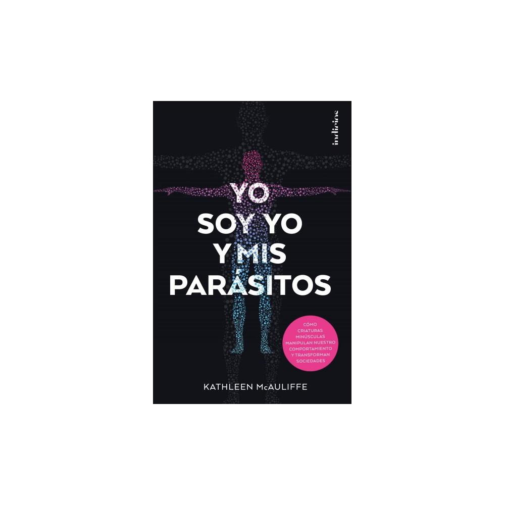 Yo soy yo y mis parasitos/ This Is Your Brain On Parasites : Como Criaturas Minusculas Manipulan Nuestro