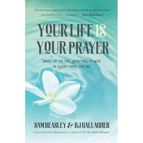 Your Life Is Your Prayer - by  Bj Gallagher & Sam Beasley (Paperback) - image 1 of 1