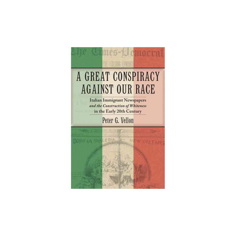 Great Conspiracy against Our Race : Italian Immigrant Newspapers and the Construction of Whiteness in