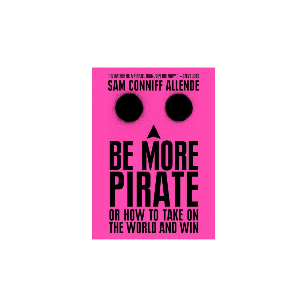 Be More Pirate : Or How to Take on the World and Win - by Sam Conniff Allende (Paperback)