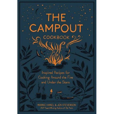 Campout Cookbook : Inspired Recipes for Cooking Around the Fire and Under the Stars - (Hardcover) - by Marnie Hanel & Jen Stevenson