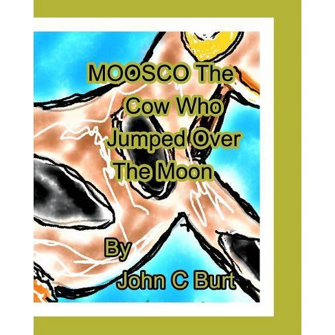 Moosco The Cow Who Jumped Over The Moon. - by  John C Burt (Paperback) - image 1 of 1